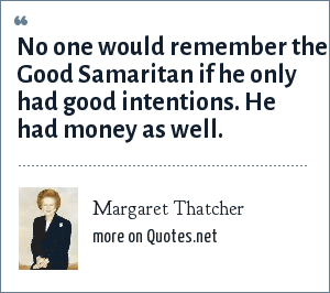 Margaret Thatcher: No one would remember the Good Samaritan if he only had good intentions. He had money as well.