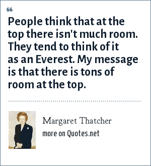 Margaret Thatcher: People think that at the top there isn't much room. They tend to think of it as an Everest. My message is that there is tons of room at the top.