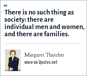 Margaret Thatcher: There is no such thing as society: there are individual men and women, and there are families.
