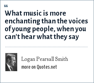 Logan Pearsall Smith: What music is more enchanting than the voices of young people, when you can't hear what they say