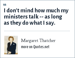 Margaret Thatcher: I don't mind how much my ministers talk -- as long as they do what I say.