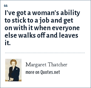 Margaret Thatcher: I've got a woman's ability to stick to a job and get on with it when everyone else walks off and leaves it.