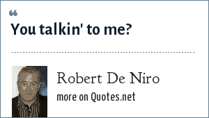 Robert De Niro: You talkin' to me?