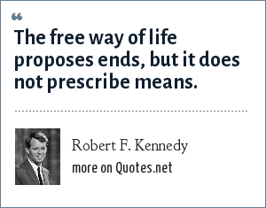 Robert F. Kennedy: The free way of life proposes ends, but it does not prescribe means.