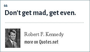 Robert F. Kennedy: Don't get mad, get even.