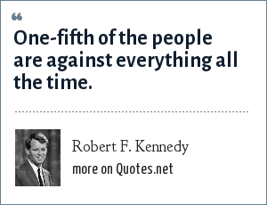 Robert F. Kennedy: One-fifth of the people are against everything all the time.