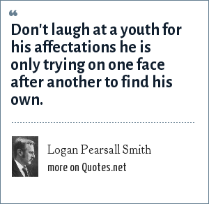 Logan Pearsall Smith: Don't laugh at a youth for his affectations he is only trying on one face after another to find his own.