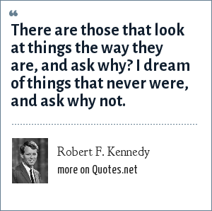 Robert F. Kennedy: There are those that look at things the way they are, and ask why? I dream of things that never were, and ask why not.