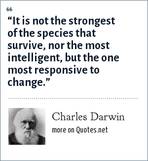 "Charles Darwin: ""It is not the strongest of the species that survive, nor the most intelligent, but the one most responsive to change."""