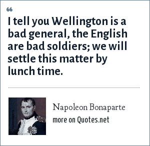Napoleon Bonaparte: I tell you Wellington is a bad general, the English are bad soldiers; we will settle this matter by lunch time.