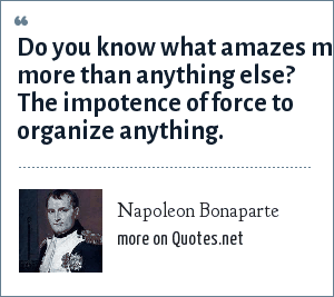 Napoleon Bonaparte: Do you know what amazes me more than anything else? The impotence of force to organize anything.