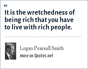 Logan Pearsall Smith: It is the wretchedness of being rich that you have to live with rich people.