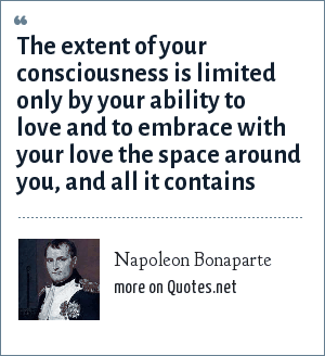 Napoleon Bonaparte: The extent of your consciousness is limited only by your ability to love and to embrace with your love the space around you, and all it contains