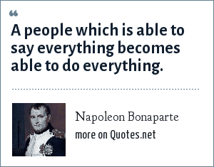 Napoleon Bonaparte: A people which is able to say everything becomes able to do everything.