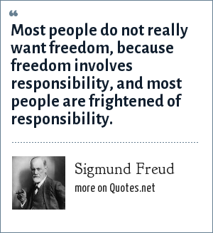 Sigmund Freud: Most people do not really want freedom, because freedom involves responsibility, and most people are frightened of responsibility.
