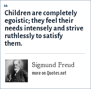 Sigmund Freud: Children are completely egoistic; they feel their needs intensely and strive ruthlessly to satisfy them.