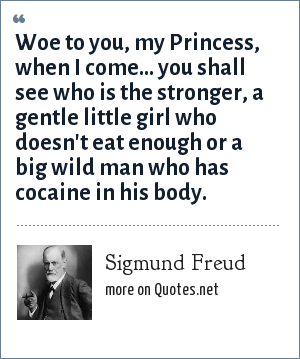 Sigmund Freud: Woe to you, my Princess, when I come... you shall see who is the stronger, a gentle little girl who doesn't eat enough or a big wild man who has cocaine in his body.