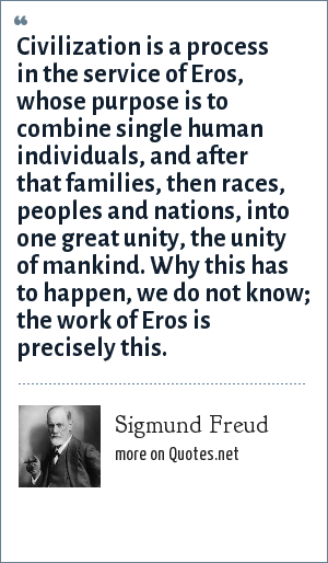 Sigmund Freud: Civilization is a process in the service of Eros, whose purpose is to combine single human individuals, and after that families, then races, peoples and nations, into one great unity, the unity of mankind. Why this has to happen, we do not know; the work of Eros is precisely this.