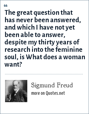 Sigmund Freud: The great question that has never been answered, and which I have not yet been able to answer, despite my thirty years of research into the feminine soul, is What does a woman want?