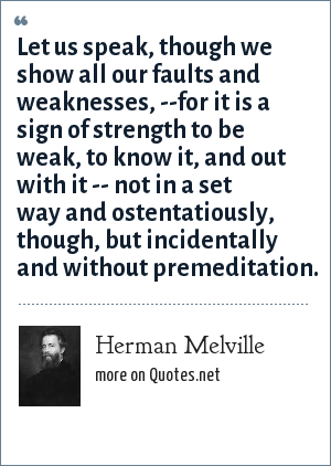 Herman Melville: Let us speak, though we show all our faults and weaknesses, --for it is a sign of strength to be weak, to know it, and out with it -- not in a set way and ostentatiously, though, but incidentally and without premeditation.