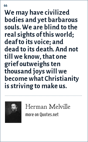 Herman Melville: We may have civilized bodies and yet barbarous souls. We are blind to the real sights of this world; deaf to its voice; and dead to its death. And not till we know, that one grief outweighs ten thousand joys will we become what Christianity is striving to make us.