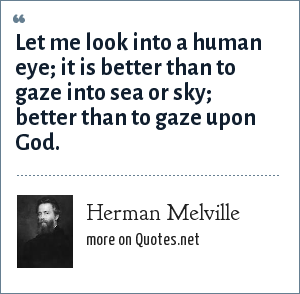 Herman Melville: Let me look into a human eye; it is better than to gaze into sea or sky; better than to gaze upon God.