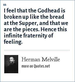 Herman Melville: I feel that the Godhead is broken up like the bread at the Supper, and that we are the pieces. Hence this infinite fraternity of feeling.