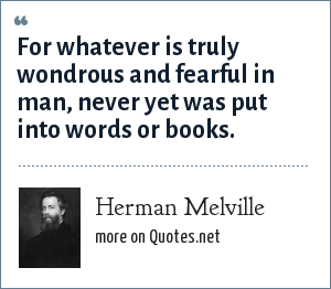 Herman Melville: For whatever is truly wondrous and fearful in man, never yet was put into words or books.
