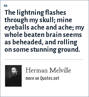 Herman Melville: The lightning flashes through my skull; mine eyeballs ache and ache; my whole beaten brain seems as beheaded, and rolling on some stunning ground.