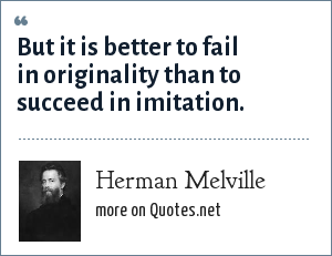 Herman Melville: But it is better to fail in originality than to succeed in imitation.