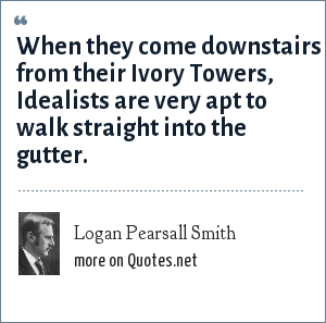 Logan Pearsall Smith: When they come downstairs from their Ivory Towers, Idealists are very apt to walk straight into the gutter.