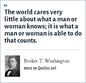 Booker T. Washington: The world cares very little about what a man or woman knows; it is what a man or woman is able to do that counts.