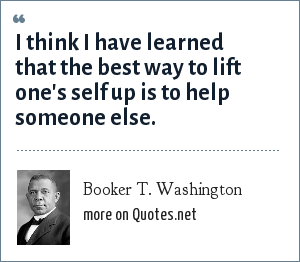 Booker T. Washington: If you want to lift yourself up, lift up someone else.