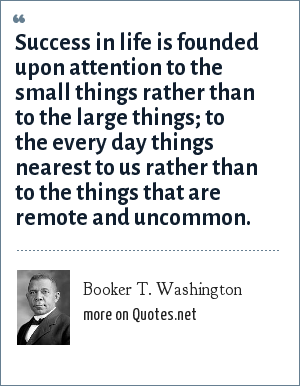 Booker T. Washington: Success in life is founded upon attention to the small things rather than to the large things; to the every day things nearest to us rather than to the things that are remote and uncommon.