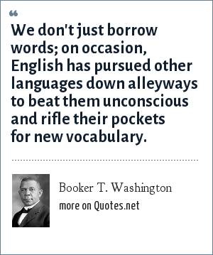 Booker T. Washington: We don't just borrow words; on occasion, English has pursued other languages down alleyways to beat them unconscious and rifle their pockets for new vocabulary.