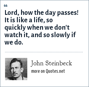 John Steinbeck: Lord, how the day passes! It is like a life, so quickly when we don't watch it, and so slowly if we do.