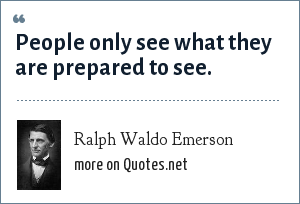 Ralph Waldo Emerson: People only see what they are prepared to see.