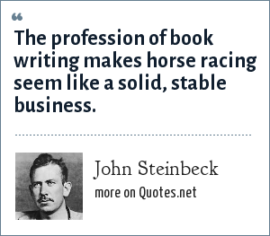John Steinbeck: The profession of book writing makes horse racing seem like a solid, stable business.