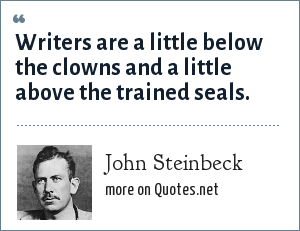 John Steinbeck: Writers are a little below the clowns and a little above the trained seals.
