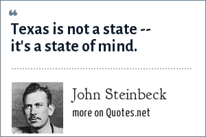 John Steinbeck: Texas is not a state -- it's a state of mind.