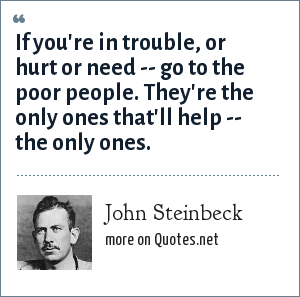 John Steinbeck: If you're in trouble, or hurt or need -- go to the poor people. They're the only ones that'll help -- the only ones.