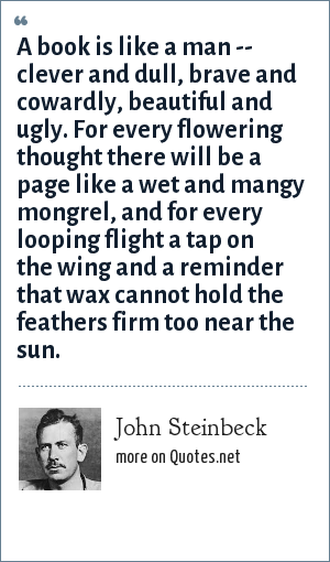 John Steinbeck: A book is like a man -- clever and dull, brave and cowardly, beautiful and ugly. For every flowering thought there will be a page like a wet and mangy mongrel, and for every looping flight a tap on the wing and a reminder that wax cannot hold the feathers firm too near the sun.