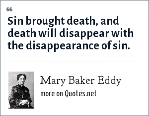 Mary Baker Eddy: Sin brought death, and death will disappear with the disappearance of sin.