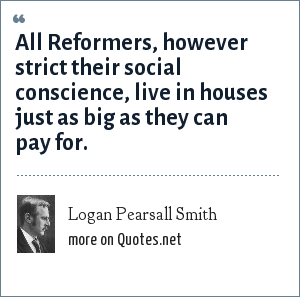 Logan Pearsall Smith: All Reformers, however strict their social conscience, live in houses just as big as they can pay for.