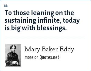Mary Baker Eddy: To those leaning on the sustaining infinite, today is big with blessings.