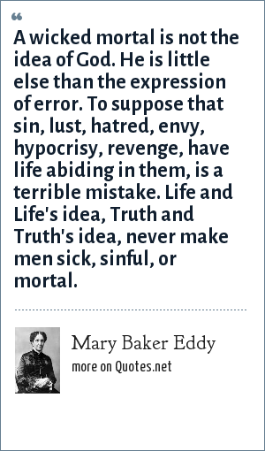 Mary Baker Eddy: A wicked mortal is not the idea of God. He is little else than the expression of error. To suppose that sin, lust, hatred, envy, hypocrisy, revenge, have life abiding in them, is a terrible mistake. Life and Life's idea, Truth and Truth's idea, never make men sick, sinful, or mortal.