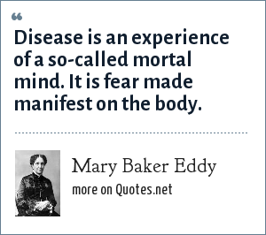 Mary Baker Eddy: Disease is an experience of a so-called mortal mind. It is fear made manifest on the body.