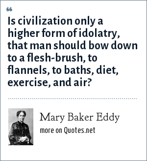 Mary Baker Eddy: Is civilization only a higher form of idolatry, that man should bow down to a flesh-brush, to flannels, to baths, diet, exercise, and air?