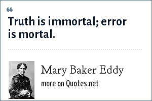 Mary Baker Eddy: Truth is immortal; error is mortal.