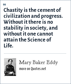Mary Baker Eddy: Chastity is the cement of civilization and progress. Without it there is no stability in society, and without it one cannot attain the Science of Life.